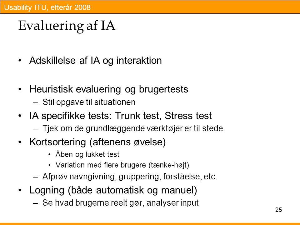 Usability ITU, efterår 2008 25 Evaluering af IA Adskillelse af IA og interaktion Heuristisk evaluering og brugertests –Stil opgave til situationen IA specifikke tests: Trunk test, Stress test –Tjek om de grundlæggende værktøjer er til stede Kortsortering (aftenens øvelse) Åben og lukket test Variation med flere brugere (tænke-højt) –Afprøv navngivning, gruppering, forståelse, etc.