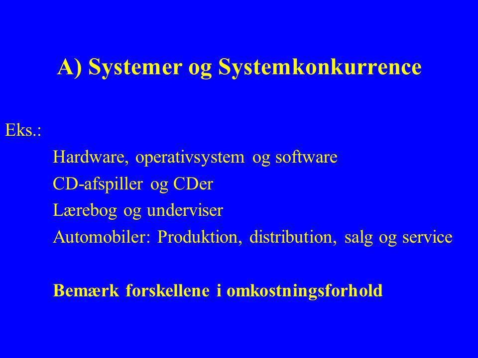 A) Systemer og Systemkonkurrence Eks.: Hardware, operativsystem og software CD-afspiller og CDer Lærebog og underviser Automobiler: Produktion, distribution, salg og service Bemærk forskellene i omkostningsforhold