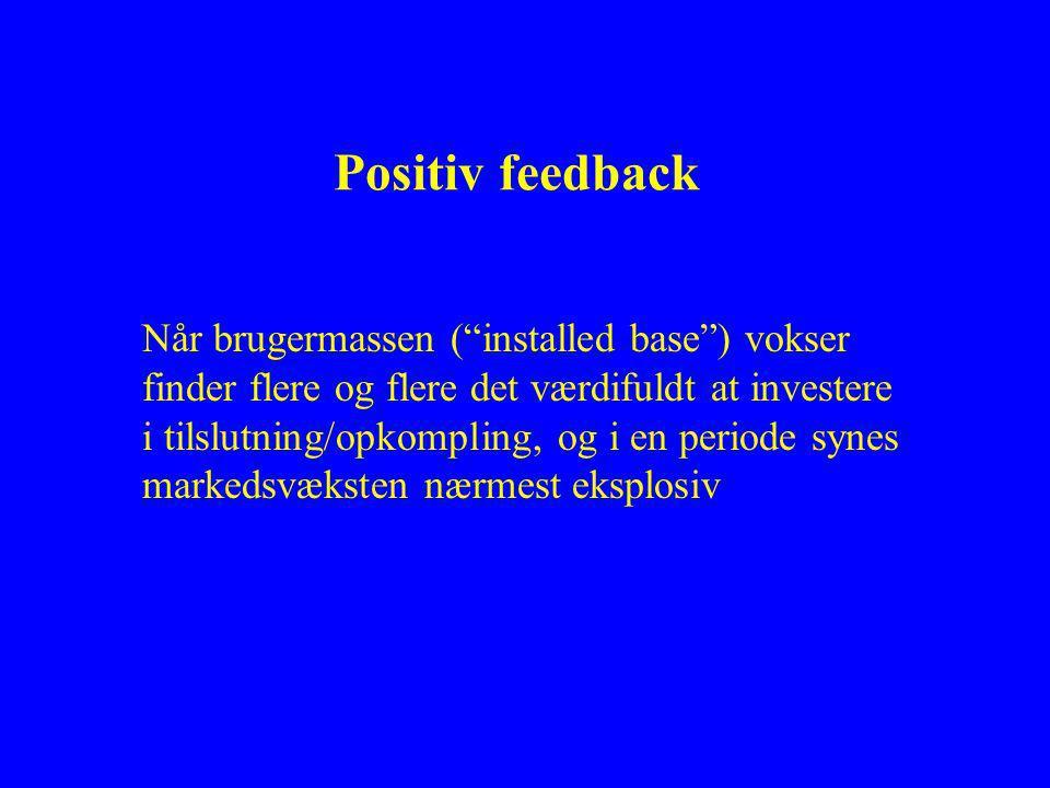 Positiv feedback Når brugermassen ( installed base ) vokser finder flere og flere det værdifuldt at investere i tilslutning/opkompling, og i en periode synes markedsvæksten nærmest eksplosiv