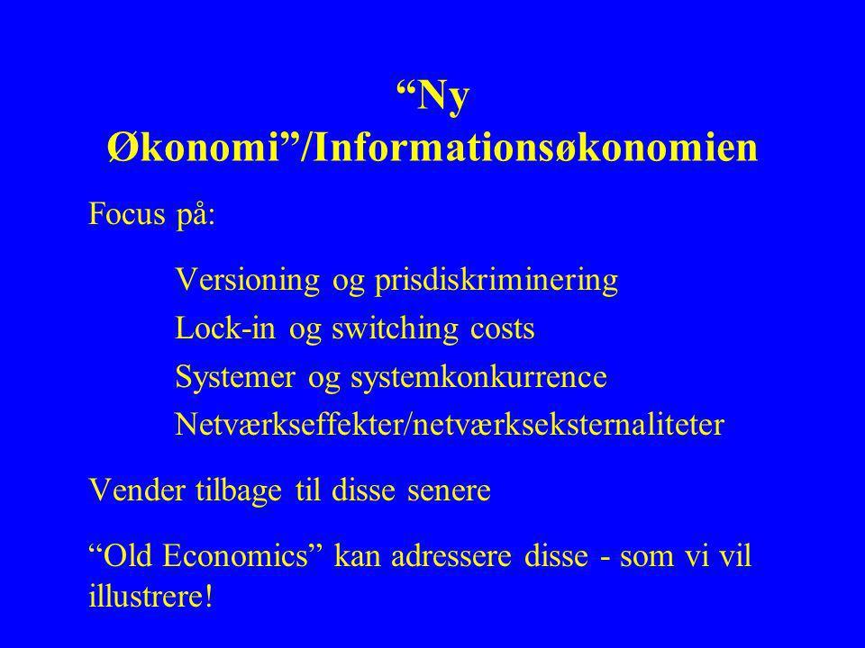 Ny Økonomi /Informationsøkonomien Focus på: Versioning og prisdiskriminering Lock-in og switching costs Systemer og systemkonkurrence Netværkseffekter/netværkseksternaliteter Vender tilbage til disse senere Old Economics kan adressere disse - som vi vil illustrere!