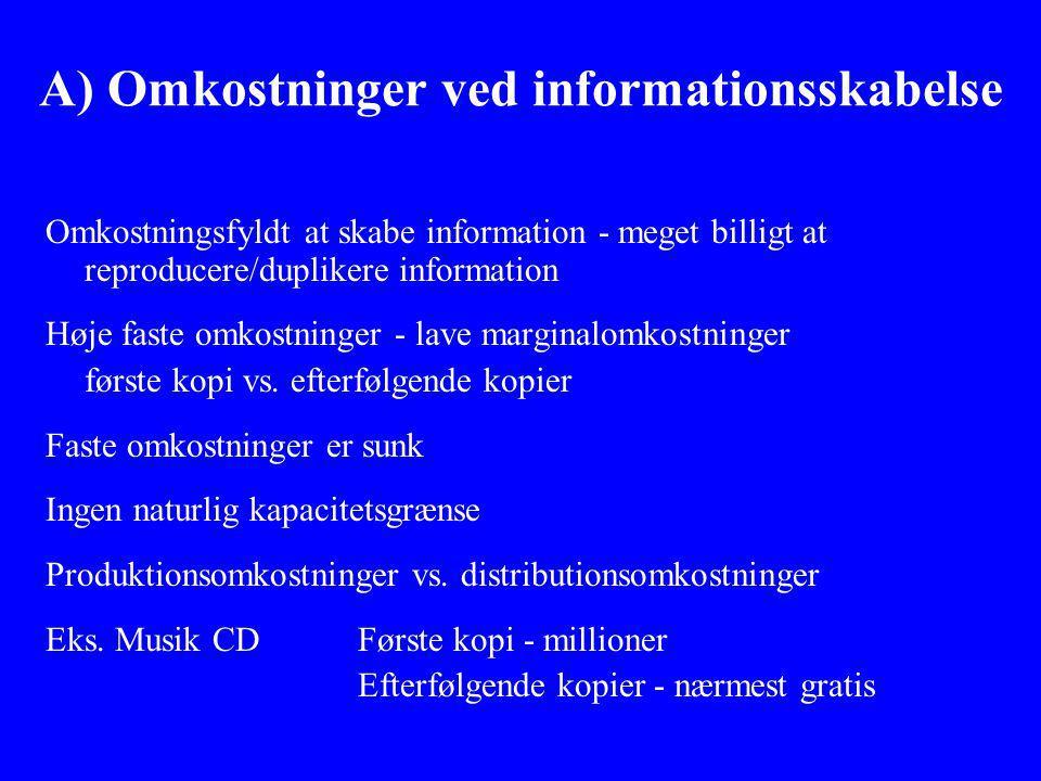 A) Omkostninger ved informationsskabelse Omkostningsfyldt at skabe information - meget billigt at reproducere/duplikere information Høje faste omkostninger - lave marginalomkostninger første kopi vs.