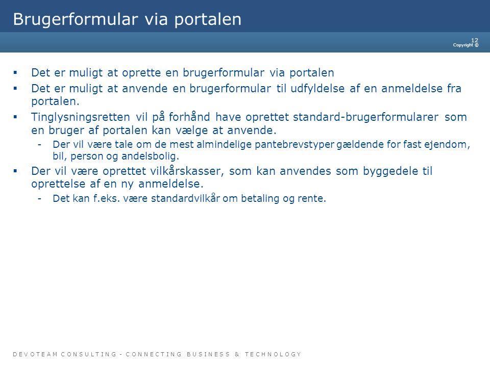 D E V O T E A M C O N S U L T I N G - C O N N E C T I N G B U S I N E S S & T E C H N O L O G Y Copyright © 12 Brugerformular via portalen  Det er muligt at oprette en brugerformular via portalen  Det er muligt at anvende en brugerformular til udfyldelse af en anmeldelse fra portalen.