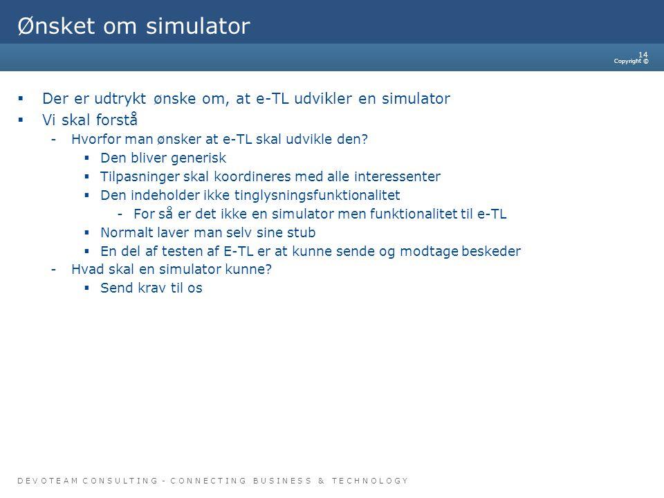 D E V O T E A M C O N S U L T I N G - C O N N E C T I N G B U S I N E S S & T E C H N O L O G Y Copyright © 14 Ønsket om simulator  Der er udtrykt ønske om, at e-TL udvikler en simulator  Vi skal forstå -Hvorfor man ønsker at e-TL skal udvikle den.