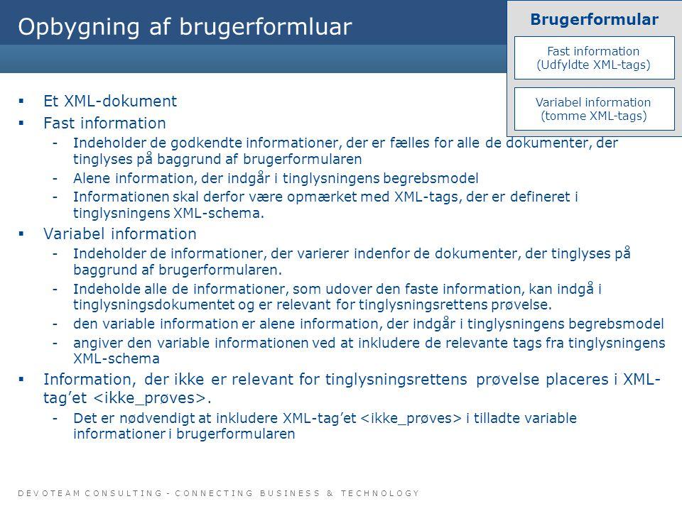 D E V O T E A M C O N S U L T I N G - C O N N E C T I N G B U S I N E S S & T E C H N O L O G Y Copyright © 7 Opbygning af brugerformluar  Et XML-dokument  Fast information -Indeholder de godkendte informationer, der er fælles for alle de dokumenter, der tinglyses på baggrund af brugerformularen -Alene information, der indgår i tinglysningens begrebsmodel -Informationen skal derfor være opmærket med XML-tags, der er defineret i tinglysningens XML-schema.