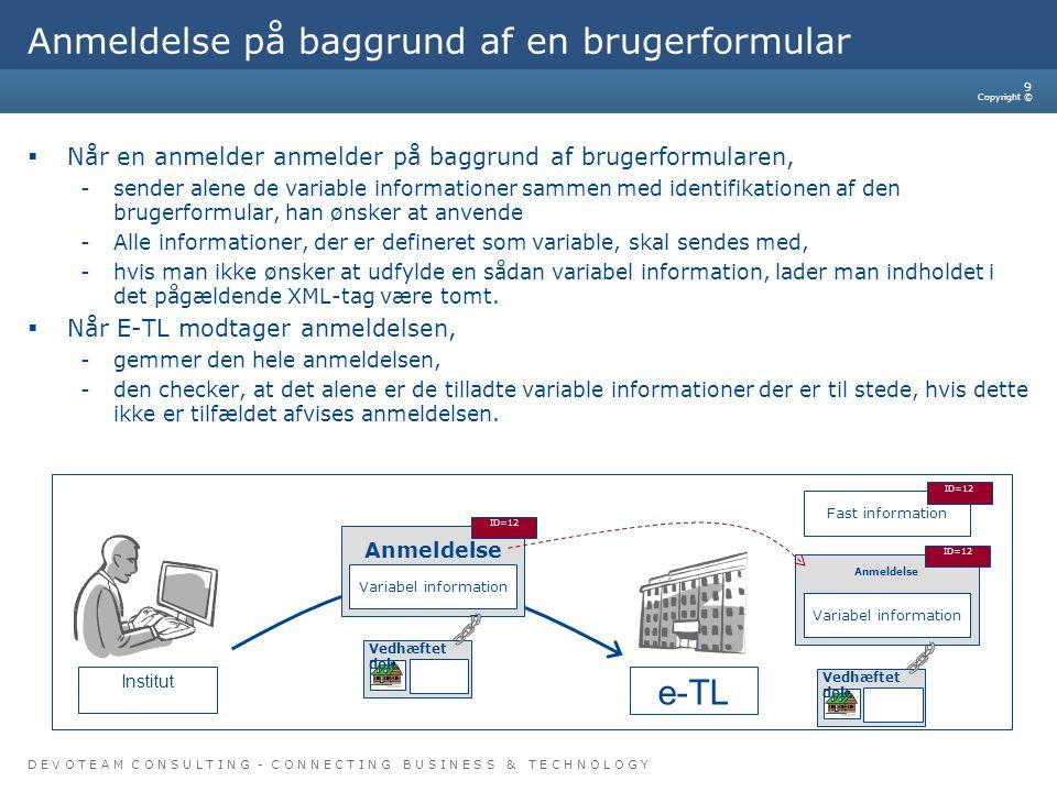 D E V O T E A M C O N S U L T I N G - C O N N E C T I N G B U S I N E S S & T E C H N O L O G Y Copyright © 9 Anmeldelse på baggrund af en brugerformular  Når en anmelder anmelder på baggrund af brugerformularen, -sender alene de variable informationer sammen med identifikationen af den brugerformular, han ønsker at anvende -Alle informationer, der er defineret som variable, skal sendes med, -hvis man ikke ønsker at udfylde en sådan variabel information, lader man indholdet i det pågældende XML-tag være tomt.