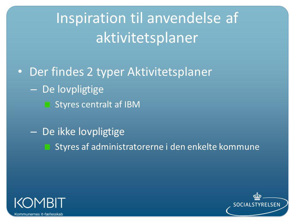 Inspiration til anvendelse af aktivitetsplaner Der findes 2 typer Aktivitetsplaner – De lovpligtige Styres centralt af IBM – De ikke lovpligtige Styres af administratorerne i den enkelte kommune