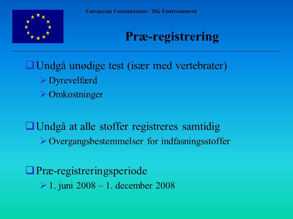 European Commission - DG Environment Præ-registrering  Undgå unødige test (især med vertebrater)  Dyrevelfærd  Omkostninger  Undgå at alle stoffer registreres samtidig  Overgangsbestemmelser for indfasningsstoffer  Præ-registreringsperiode  1.