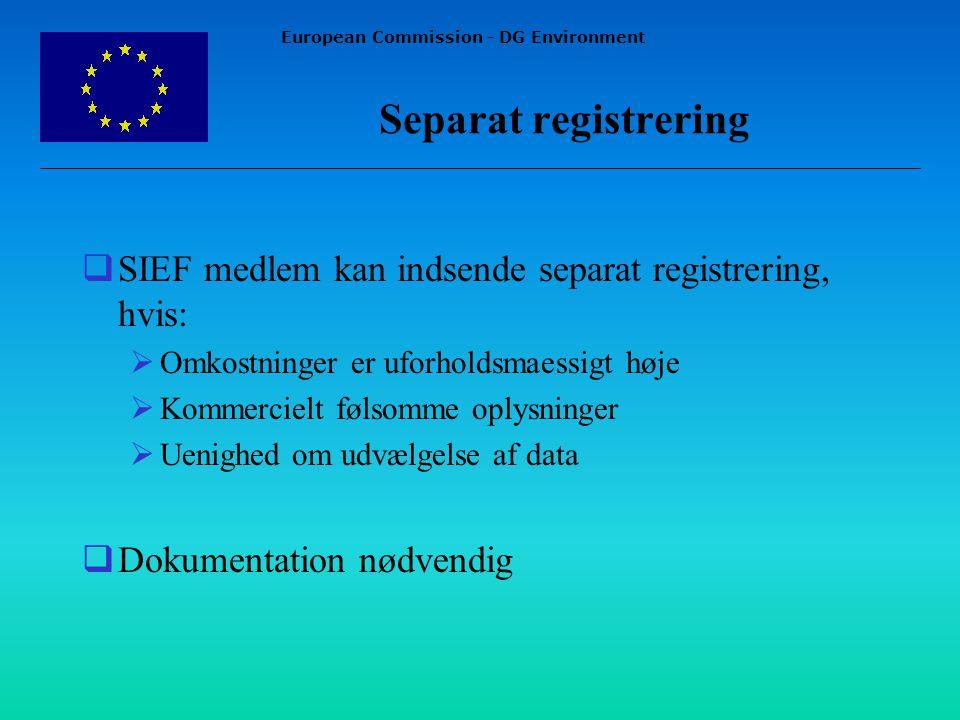 European Commission - DG Environment Separat registrering  SIEF medlem kan indsende separat registrering, hvis:  Omkostninger er uforholdsmaessigt høje  Kommercielt følsomme oplysninger  Uenighed om udvælgelse af data  Dokumentation nødvendig