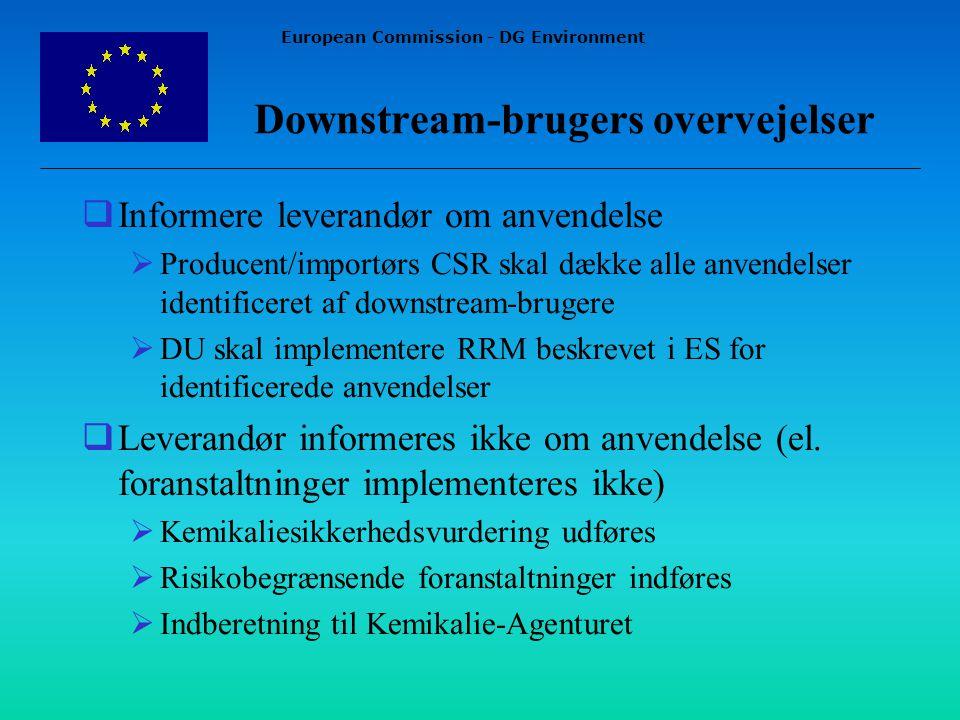 European Commission - DG Environment Downstream-brugers overvejelser  Informere leverandør om anvendelse  Producent/importørs CSR skal dække alle anvendelser identificeret af downstream-brugere  DU skal implementere RRM beskrevet i ES for identificerede anvendelser  Leverandør informeres ikke om anvendelse (el.