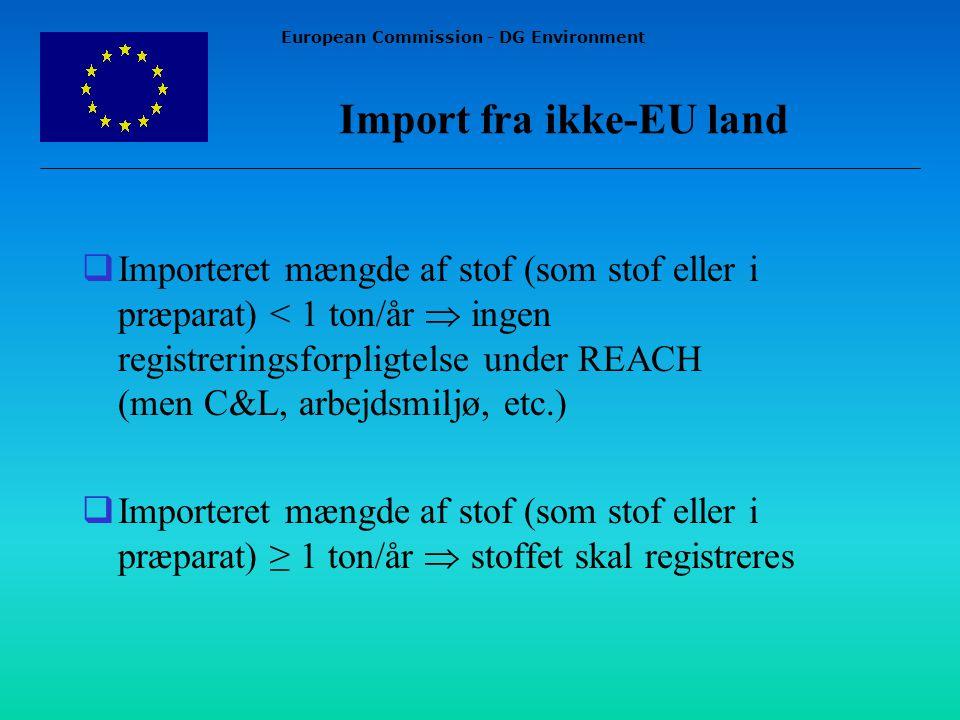 European Commission - DG Environment Import fra ikke-EU land  Importeret mængde af stof (som stof eller i præparat) < 1 ton/år  ingen registreringsforpligtelse under REACH (men C&L, arbejdsmiljø, etc.)  Importeret mængde af stof (som stof eller i præparat) ≥ 1 ton/år  stoffet skal registreres