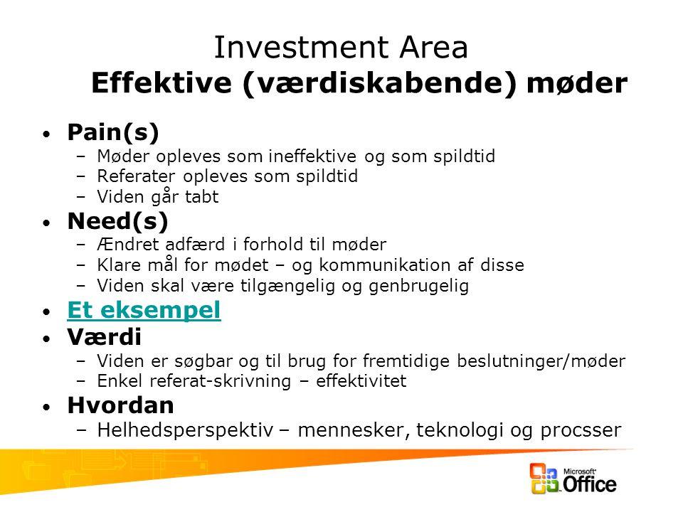 Investment Area Effektive (værdiskabende) møder Pain(s) –Møder opleves som ineffektive og som spildtid –Referater opleves som spildtid –Viden går tabt Need(s) –Ændret adfærd i forhold til møder –Klare mål for mødet – og kommunikation af disse –Viden skal være tilgængelig og genbrugelig Et eksempel Værdi –Viden er søgbar og til brug for fremtidige beslutninger/møder –Enkel referat-skrivning – effektivitet Hvordan –Helhedsperspektiv – mennesker, teknologi og procsser