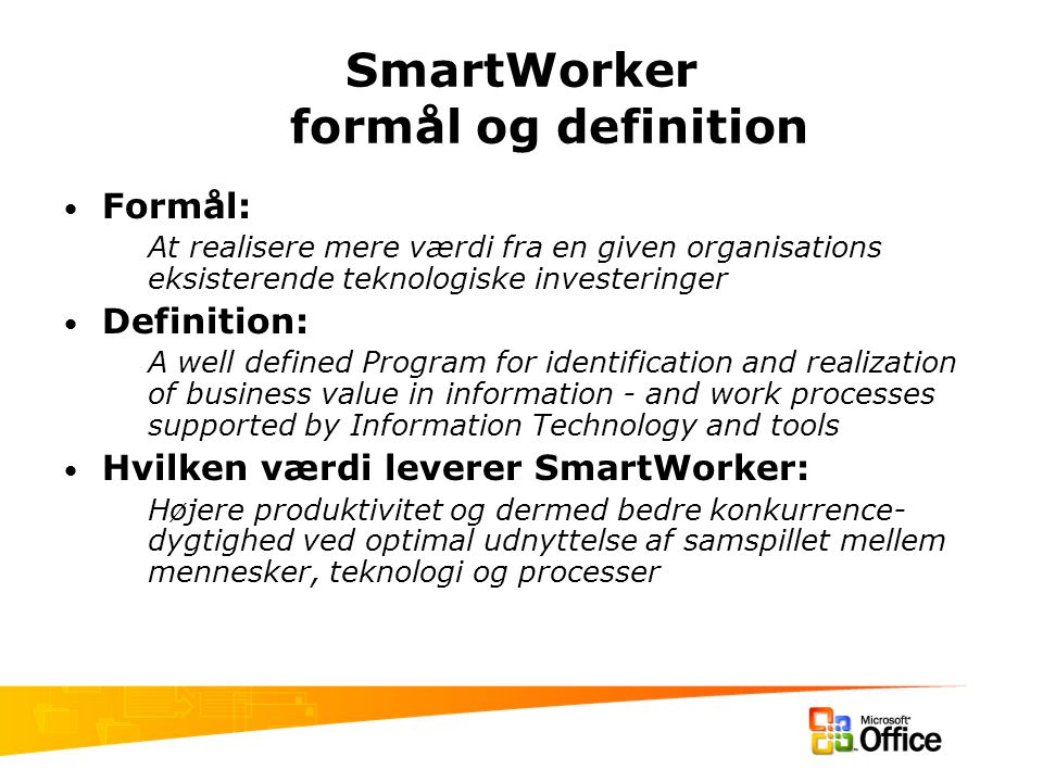 SmartWorker formål og definition Formål: At realisere mere værdi fra en given organisations eksisterende teknologiske investeringer Definition: A well defined Program for identification and realization of business value in information - and work processes supported by Information Technology and tools Hvilken værdi leverer SmartWorker: Højere produktivitet og dermed bedre konkurrence- dygtighed ved optimal udnyttelse af samspillet mellem mennesker, teknologi og processer