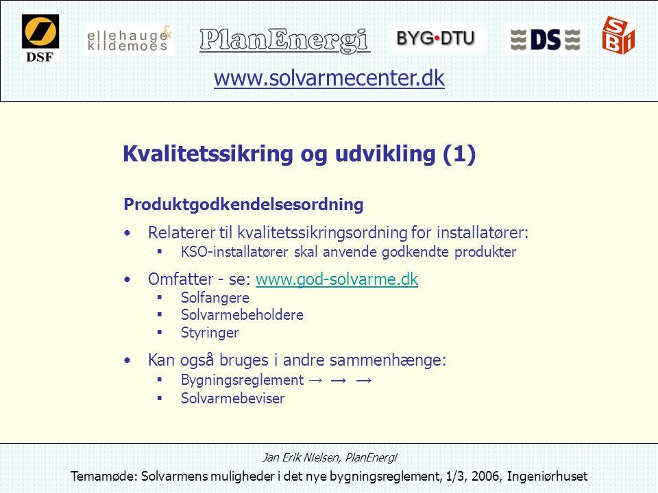 www.solvarmecenter.dk Jan Erik Nielsen, PlanEnergi Temamøde: Solvarmens muligheder i det nye bygningsreglement, 1/3, 2006, Ingeniørhuset Kvalitetssikring og udvikling (1) Produktgodkendelsesordning Relaterer til kvalitetssikringsordning for installatører:  KSO-installatører skal anvende godkendte produkter Omfatter - se: www.god-solvarme.dkwww.god-solvarme.dk  Solfangere  Solvarmebeholdere  Styringer Kan også bruges i andre sammenhænge:  Bygningsreglement → → →  Solvarmebeviser