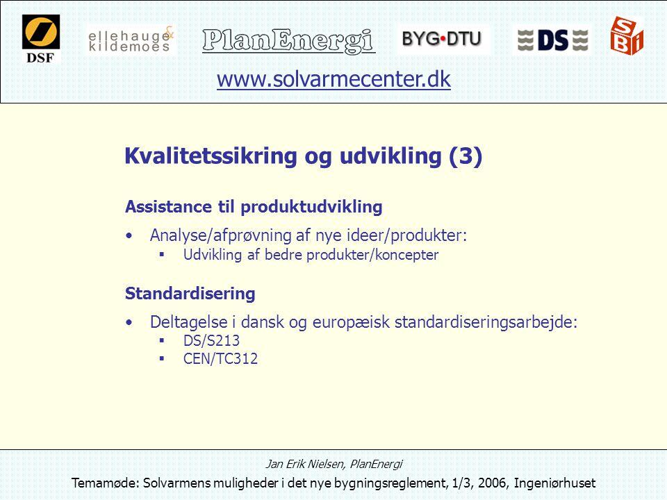 www.solvarmecenter.dk Jan Erik Nielsen, PlanEnergi Temamøde: Solvarmens muligheder i det nye bygningsreglement, 1/3, 2006, Ingeniørhuset Kvalitetssikring og udvikling (3) Assistance til produktudvikling Analyse/afprøvning af nye ideer/produkter:  Udvikling af bedre produkter/koncepter Standardisering Deltagelse i dansk og europæisk standardiseringsarbejde:  DS/S213  CEN/TC312
