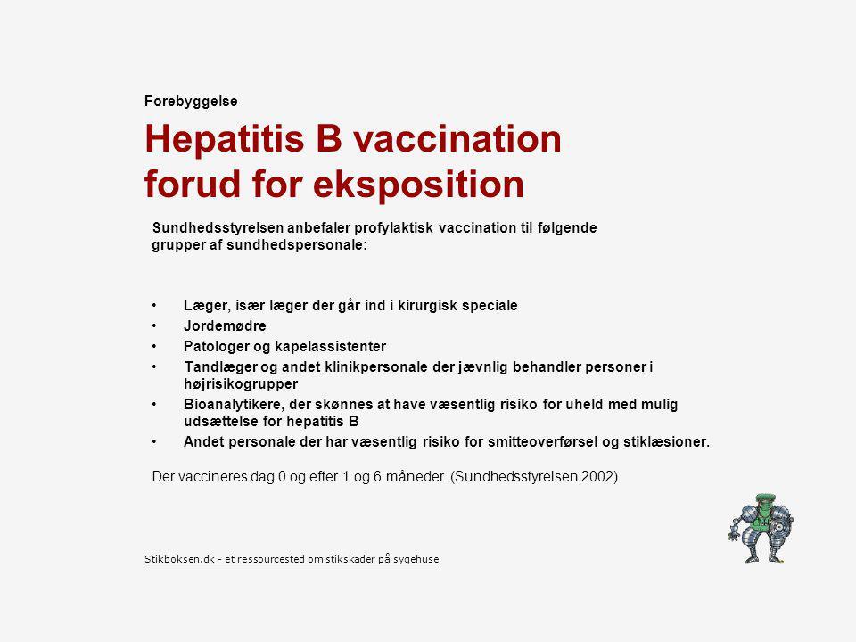 Hepatitis B vaccination forud for eksposition Sundhedsstyrelsen anbefaler profylaktisk vaccination til følgende grupper af sundhedspersonale: Læger, især læger der går ind i kirurgisk speciale Jordemødre Patologer og kapelassistenter Tandlæger og andet klinikpersonale der jævnlig behandler personer i højrisikogrupper Bioanalytikere, der skønnes at have væsentlig risiko for uheld med mulig udsættelse for hepatitis B Andet personale der har væsentlig risiko for smitteoverførsel og stiklæsioner.