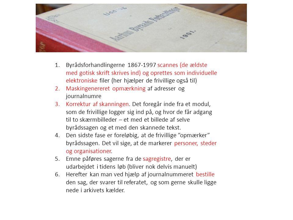 Århus Byråds Forhandlinger 1.Byrådsforhandlingerne 1867-1997 scannes (de ældste med gotisk skrift skrives ind) og oprettes som individuelle elektroniske filer (her hjælper de frivillige også til) 2.Maskingenereret opmærkning af adresser og journalnumre 3.Korrektur af skanningen.