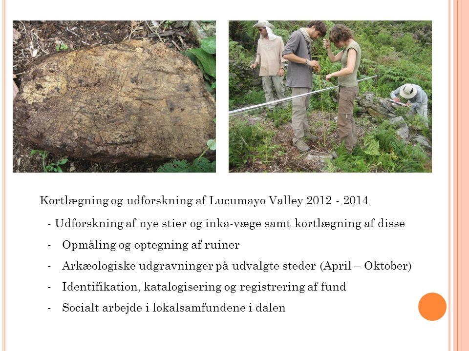 Kortlægning og udforskning af Lucumayo Valley 2012 - 2014 - Udforskning af nye stier og inka-væge samt kortlægning af disse -Opmåling og optegning af ruiner -Arkæologiske udgravninger på udvalgte steder (April – Oktober) -Identifikation, katalogisering og registrering af fund -Socialt arbejde i lokalsamfundene i dalen