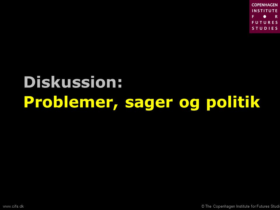 © The Copenhagen Institute for Futures Studieswww.cifs.dk Diskussion: Problemer, sager og politik