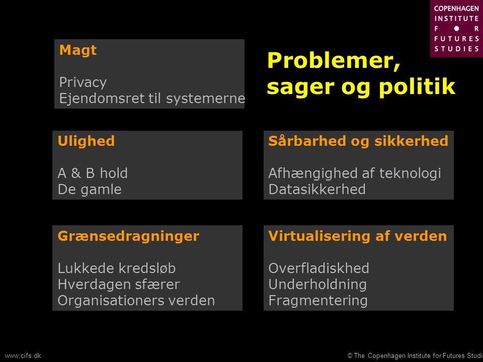 © The Copenhagen Institute for Futures Studieswww.cifs.dk Magt Privacy Ejendomsret til systemerne Ulighed A & B hold De gamle Sårbarhed og sikkerhed Afhængighed af teknologi Datasikkerhed Grænsedragninger Lukkede kredsløb Hverdagen sfærer Organisationers verden Virtualisering af verden Overfladiskhed Underholdning Fragmentering Problemer, sager og politik