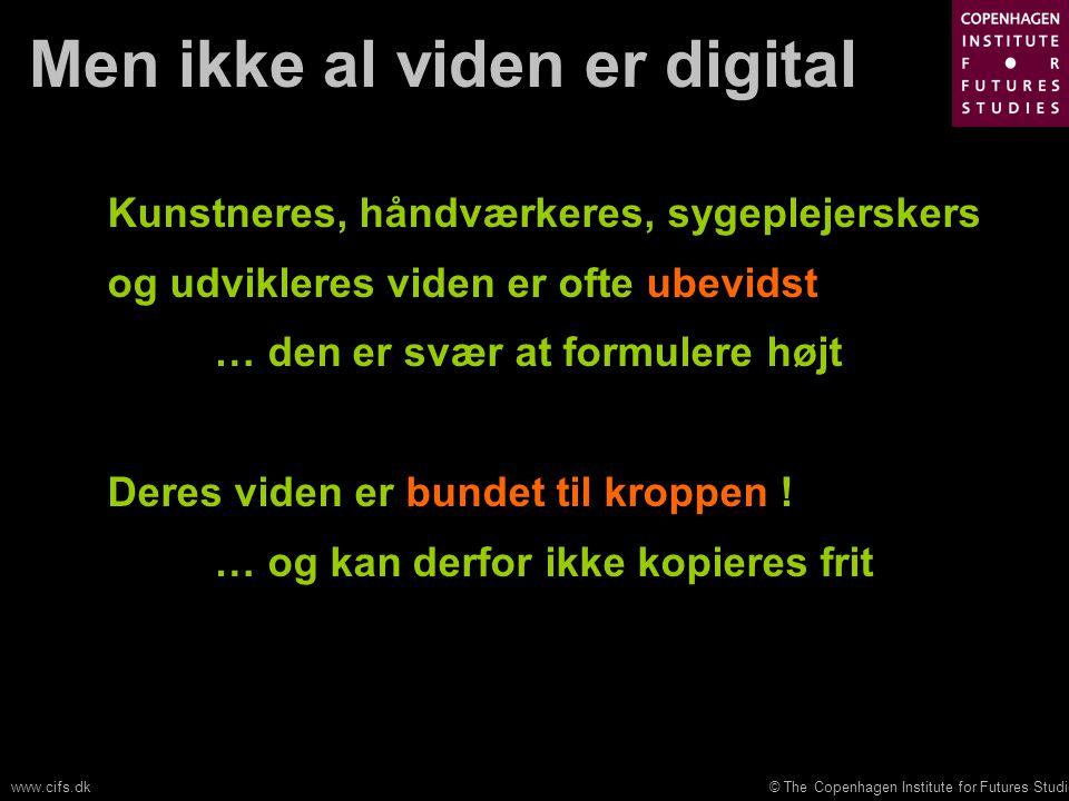 © The Copenhagen Institute for Futures Studieswww.cifs.dk Men ikke al viden er digital Kunstneres, håndværkeres, sygeplejerskers og udvikleres viden er ofte ubevidst … den er svær at formulere højt Deres viden er bundet til kroppen .