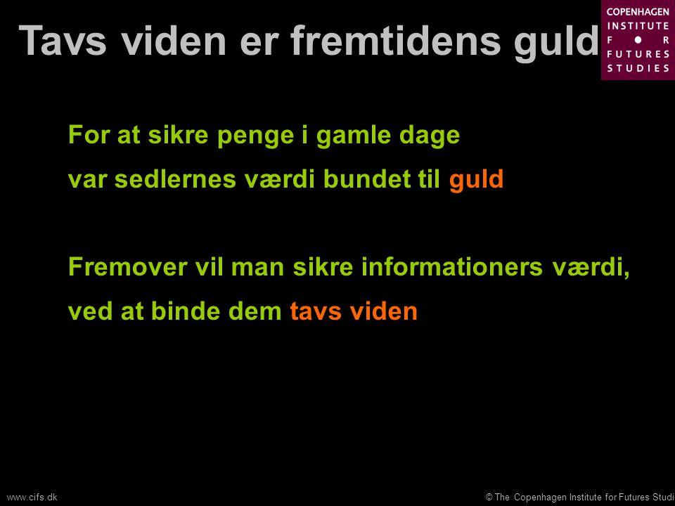 © The Copenhagen Institute for Futures Studieswww.cifs.dk Tavs viden er fremtidens guld For at sikre penge i gamle dage var sedlernes værdi bundet til guld Fremover vil man sikre informationers værdi, ved at binde dem tavs viden