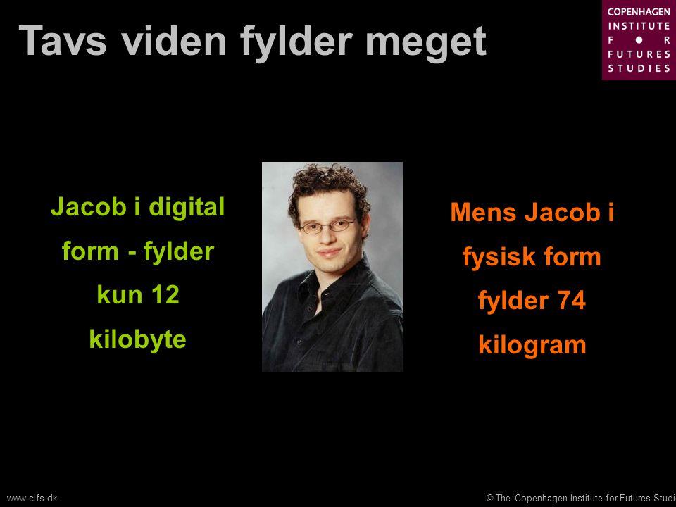 © The Copenhagen Institute for Futures Studieswww.cifs.dk Tavs viden fylder meget Jacob i digital form - fylder kun 12 kilobyte Mens Jacob i fysisk form fylder 74 kilogram