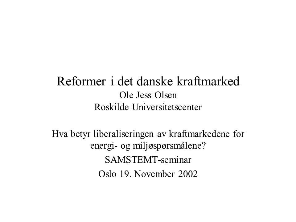 Reformer i det danske kraftmarked Ole Jess Olsen Roskilde Universitetscenter Hva betyr liberaliseringen av kraftmarkedene for energi- og miljøspørsmålene.