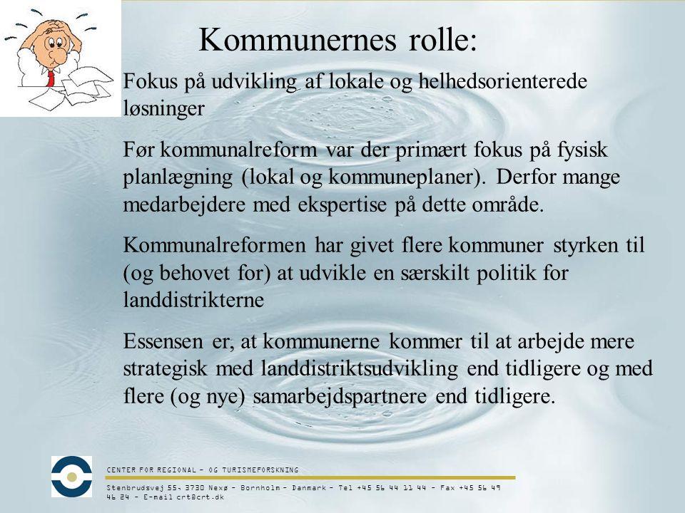 CENTER FOR REGIONAL - OG TURISMEFORSKNING Stenbrudsvej 55, 3730 Nexø - Bornholm - Danmark - Tel +45 56 44 11 44 - Fax +45 56 49 46 24 - E-mail crt@crt.dk Kommunernes rolle: Fokus på udvikling af lokale og helhedsorienterede løsninger Før kommunalreform var der primært fokus på fysisk planlægning (lokal og kommuneplaner).