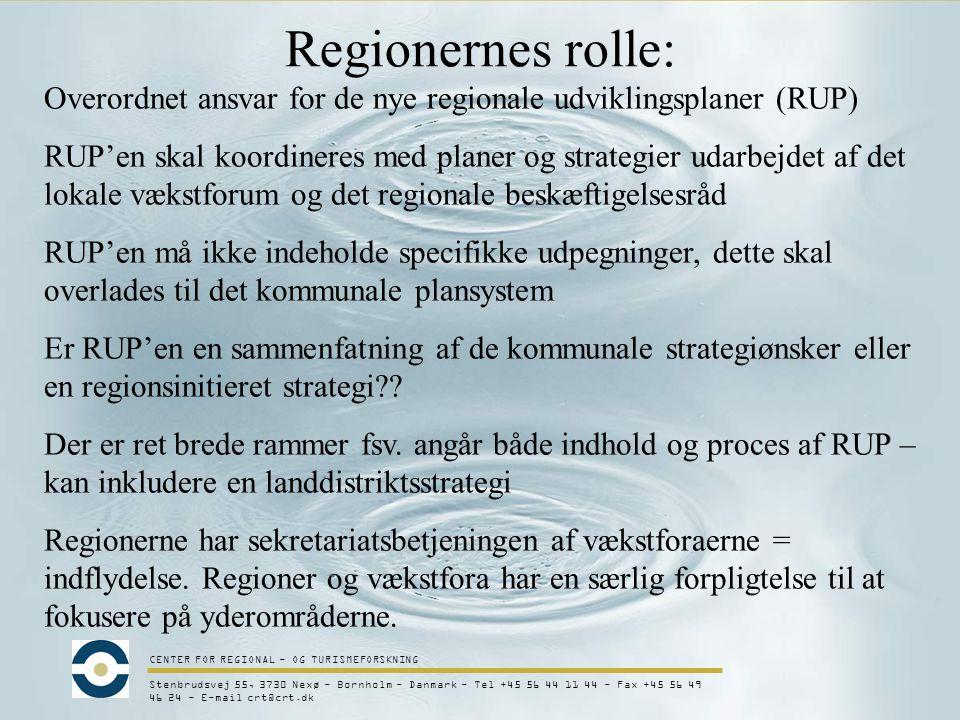 CENTER FOR REGIONAL - OG TURISMEFORSKNING Stenbrudsvej 55, 3730 Nexø - Bornholm - Danmark - Tel +45 56 44 11 44 - Fax +45 56 49 46 24 - E-mail crt@crt.dk Regionernes rolle: Overordnet ansvar for de nye regionale udviklingsplaner (RUP) RUP'en skal koordineres med planer og strategier udarbejdet af det lokale vækstforum og det regionale beskæftigelsesråd RUP'en må ikke indeholde specifikke udpegninger, dette skal overlades til det kommunale plansystem Er RUP'en en sammenfatning af de kommunale strategiønsker eller en regionsinitieret strategi .