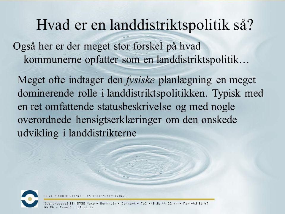 CENTER FOR REGIONAL - OG TURISMEFORSKNING Stenbrudsvej 55, 3730 Nexø - Bornholm - Danmark - Tel +45 56 44 11 44 - Fax +45 56 49 46 24 - E-mail crt@crt.dk Hvad er en landdistriktspolitik så.