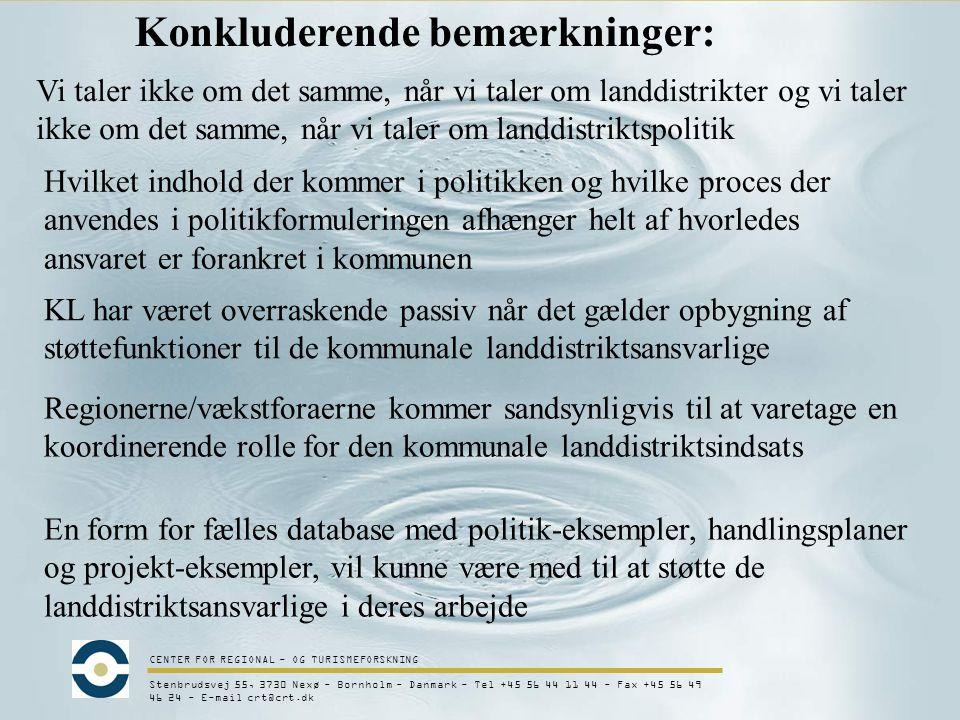 CENTER FOR REGIONAL - OG TURISMEFORSKNING Stenbrudsvej 55, 3730 Nexø - Bornholm - Danmark - Tel +45 56 44 11 44 - Fax +45 56 49 46 24 - E-mail crt@crt.dk Konkluderende bemærkninger: Vi taler ikke om det samme, når vi taler om landdistrikter og vi taler ikke om det samme, når vi taler om landdistriktspolitik Hvilket indhold der kommer i politikken og hvilke proces der anvendes i politikformuleringen afhænger helt af hvorledes ansvaret er forankret i kommunen KL har været overraskende passiv når det gælder opbygning af støttefunktioner til de kommunale landdistriktsansvarlige Regionerne/vækstforaerne kommer sandsynligvis til at varetage en koordinerende rolle for den kommunale landdistriktsindsats En form for fælles database med politik-eksempler, handlingsplaner og projekt-eksempler, vil kunne være med til at støtte de landdistriktsansvarlige i deres arbejde