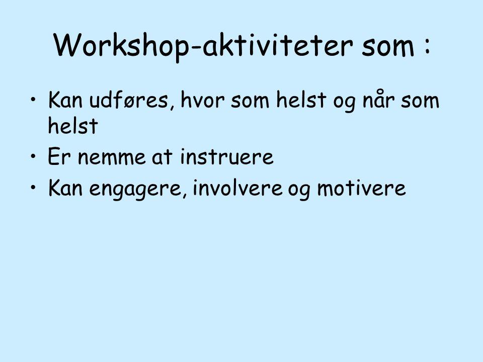 Workshop-aktiviteter som : Kan udføres, hvor som helst og når som helst Er nemme at instruere Kan engagere, involvere og motivere