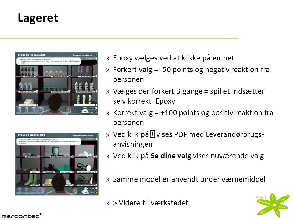 Lageret »Epoxy vælges ved at klikke på emnet »Forkert valg = -50 points og negativ reaktion fra personen »Vælges der forkert 3 gange = spillet indsætter selv korrekt Epoxy »Korrekt valg = +100 points og positiv reaktion fra personen »Ved klik på vises PDF med Leverandørbrugs- anvisningen »Ved klik på Se dine valg vises nuværende valg »Samme model er anvendt under værnemiddel »> Videre til værkstedet