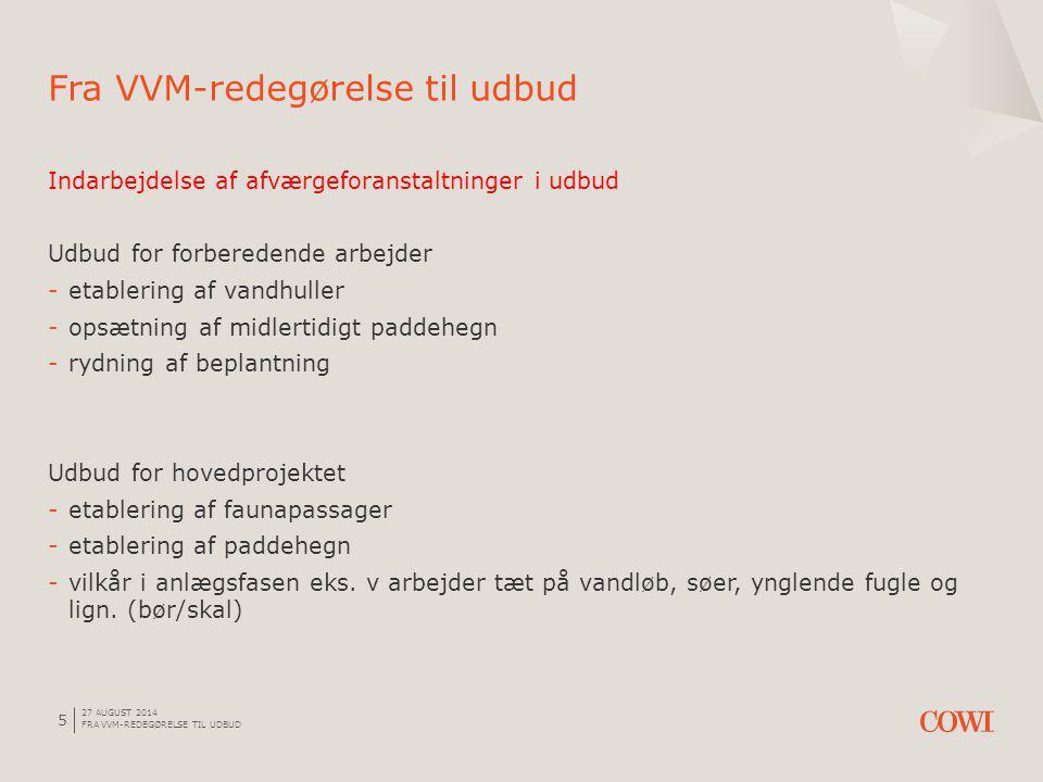 27 AUGUST 2014 FRA VVM-REDEGØRELSE TIL UDBUD 5 Indarbejdelse af afværgeforanstaltninger i udbud Udbud for forberedende arbejder -etablering af vandhuller -opsætning af midlertidigt paddehegn -rydning af beplantning Udbud for hovedprojektet -etablering af faunapassager -etablering af paddehegn -vilkår i anlægsfasen eks.