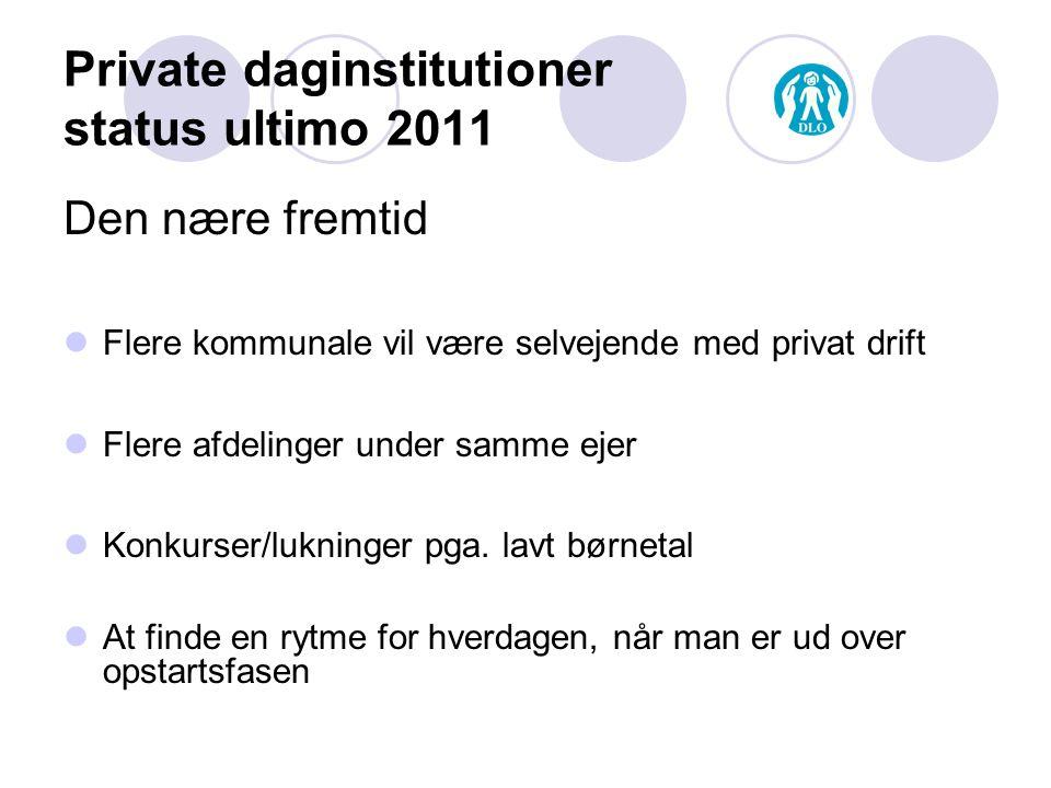 Private daginstitutioner status ultimo 2011 Den nære fremtid Flere kommunale vil være selvejende med privat drift Flere afdelinger under samme ejer Konkurser/lukninger pga.