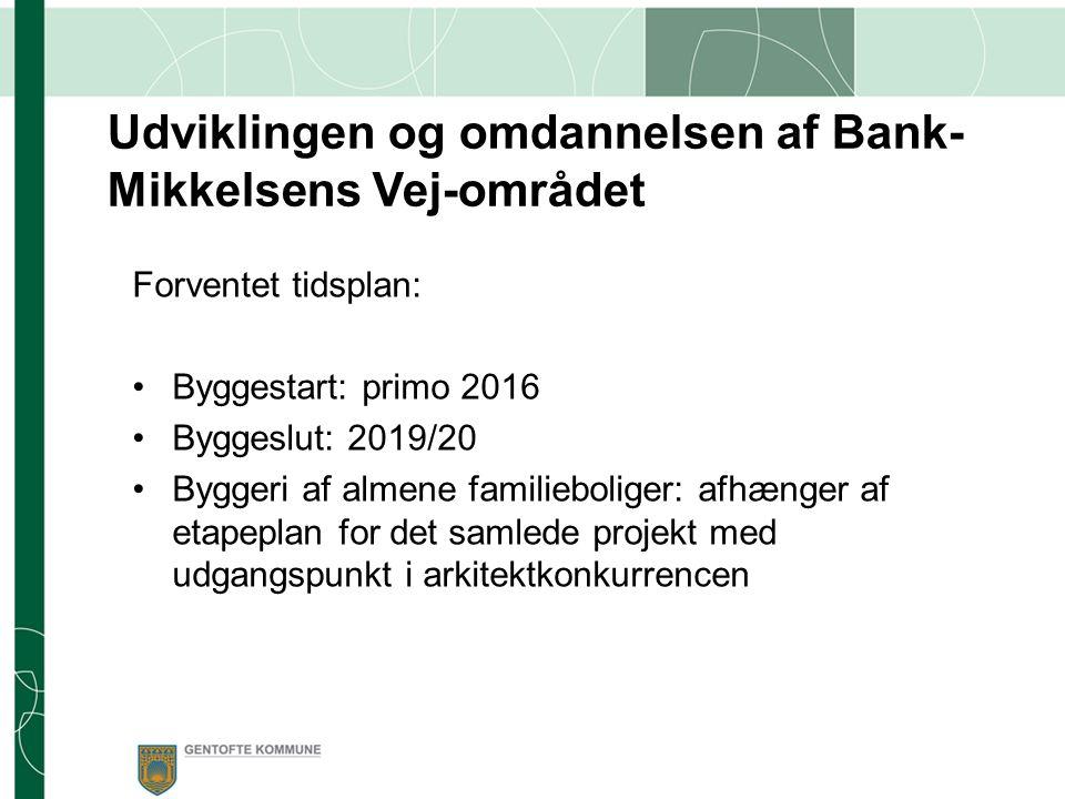 Forventet tidsplan: Byggestart: primo 2016 Byggeslut: 2019/20 Byggeri af almene familieboliger: afhænger af etapeplan for det samlede projekt med udgangspunkt i arkitektkonkurrencen Udviklingen og omdannelsen af Bank- Mikkelsens Vej-området