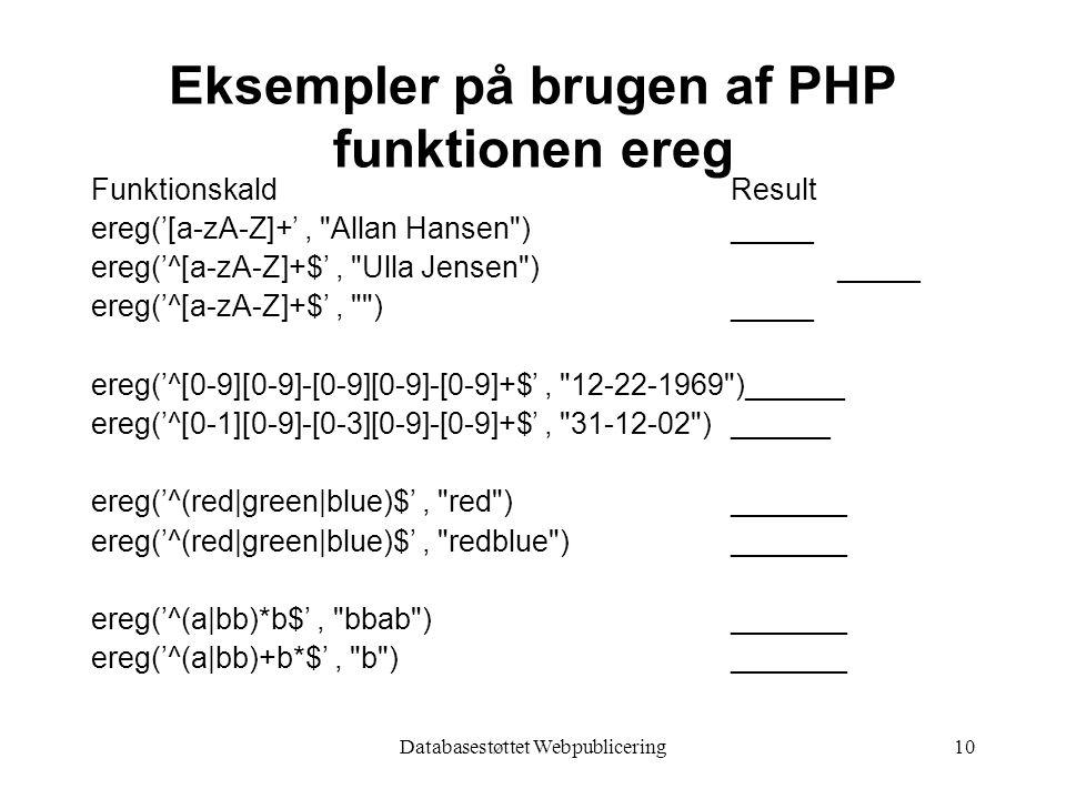 Databasestøttet Webpublicering10 Eksempler på brugen af PHP funktionen ereg FunktionskaldResult ereg('[a-zA-Z]+', Allan Hansen ) _____ ereg('^[a-zA-Z]+$', Ulla Jensen )_____ ereg('^[a-zA-Z]+$', )_____ ereg('^[0-9][0-9]-[0-9][0-9]-[0-9]+$', 12-22-1969 )______ ereg('^[0-1][0-9]-[0-3][0-9]-[0-9]+$', 31-12-02 )______ ereg('^(red|green|blue)$', red )_______ ereg('^(red|green|blue)$', redblue )_______ ereg('^(a|bb)*b$', bbab )_______ ereg('^(a|bb)+b*$', b )_______