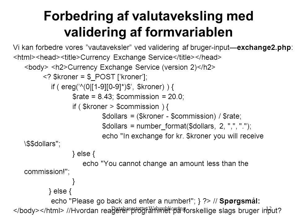 Databasestøttet Webpublicering12 Forbedring af valutaveksling med validering af formvariablen Vi kan forbedre vores vautaveksler ved validering af bruger-input—exchange2.php: Currency Exchange Service Currency Exchange Service (version 2) <.