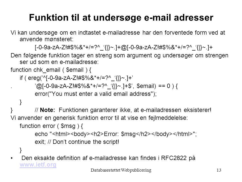 Databasestøttet Webpublicering13 Funktion til at undersøge e-mail adresser Vi kan undersøge om en indtastet e-mailadresse har den forventede form ved at anvende mønsteret: [-0-9a-zA-Z!#$%&*+/= ^_'{|}~.]+@[-0-9a-zA-Z!#$%&*+/= ^_'{|}~.]+ Den følgende funktion tager en streng som argument og undersøger om strengen ser ud som en e-mailadresse: function chk_email ( $email ) { if ( ereg('^[-0-9a-zA-Z!#$%&*+/= ^_'{|}~.]+'.'@[-0-9a-zA-Z!#$%&*+/= ^_'{|}~.]+$', $email) == 0 ) { error( You must enter a valid email address ); } } // Note: Funktionen garanterer ikke, at e-mailadressen eksisterer.