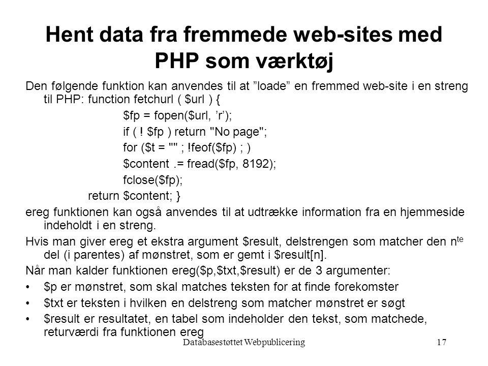 Databasestøttet Webpublicering17 Hent data fra fremmede web-sites med PHP som værktøj Den følgende funktion kan anvendes til at loade en fremmed web-site i en streng til PHP: function fetchurl ( $url ) { $fp = fopen($url, 'r'); if ( .