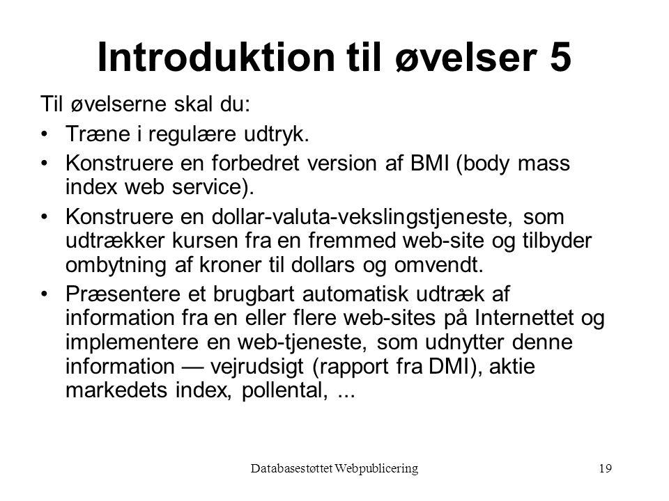 Databasestøttet Webpublicering19 Introduktion til øvelser 5 Til øvelserne skal du: Træne i regulære udtryk.