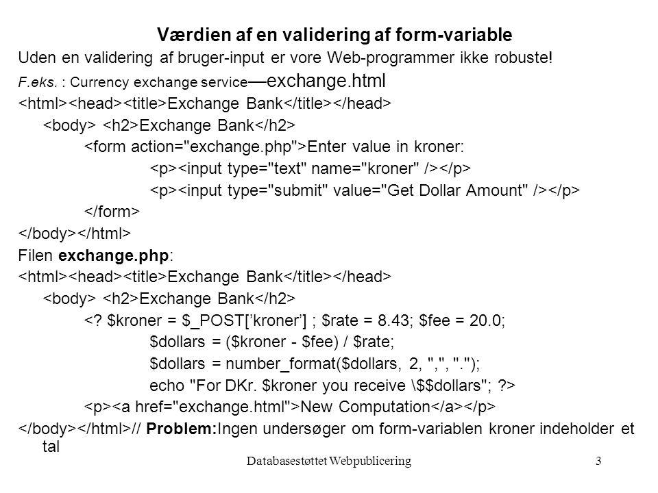 Databasestøttet Webpublicering3 Værdien af en validering af form-variable Uden en validering af bruger-input er vore Web-programmer ikke robuste.
