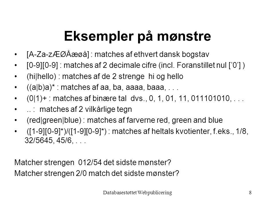 Databasestøttet Webpublicering8 Eksempler på mønstre [A-Za-zÆØÅæøå] : matches af ethvert dansk bogstav [0-9][0-9] : matches af 2 decimale cifre (incl.