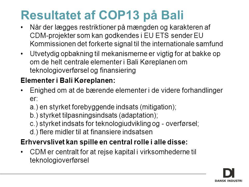 Resultatet af COP13 på Bali Når der lægges restriktioner på mængden og karakteren af CDM-projekter som kan godkendes i EU ETS sender EU Kommissionen det forkerte signal til the internationale samfund Utvetydig opbakning til mekanismerne er vigtig for at bakke op om de helt centrale elementer i Bali Køreplanen om teknologioverførsel og finansiering Elementer i Bali Køreplanen: Enighed om at de bærende elementer i de videre forhandlinger er: a.) en styrket forebyggende indsats (mitigation); b.) styrket tilpasningsindsats (adaptation); c.) styrket indsats for teknologiudvikling og - overførsel; d.) flere midler til at finansiere indsatsen Erhvervslivet kan spille en central rolle i alle disse: CDM er centralt for at rejse kapital i virksomhederne til teknologioverførsel