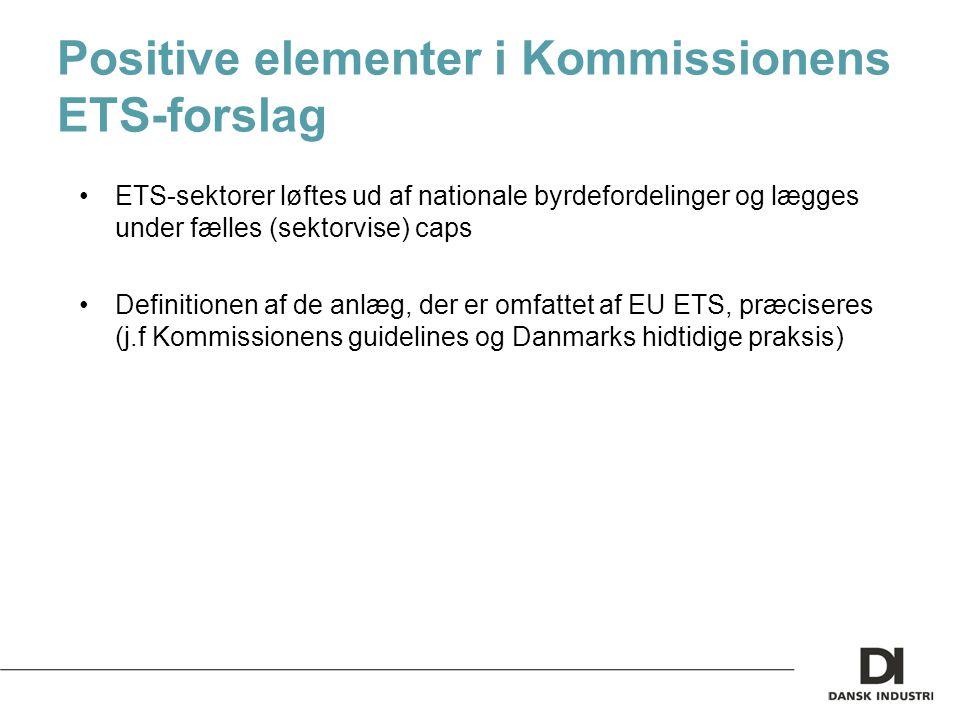 Positive elementer i Kommissionens ETS-forslag ETS-sektorer løftes ud af nationale byrdefordelinger og lægges under fælles (sektorvise) caps Definitionen af de anlæg, der er omfattet af EU ETS, præciseres (j.f Kommissionens guidelines og Danmarks hidtidige praksis)
