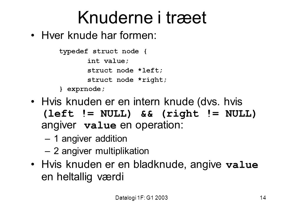 Datalogi 1F: G1 200314 Knuderne i træet Hver knude har formen: typedef struct node { int value; struct node *left; struct node *right; } exprnode; Hvis knuden er en intern knude (dvs.