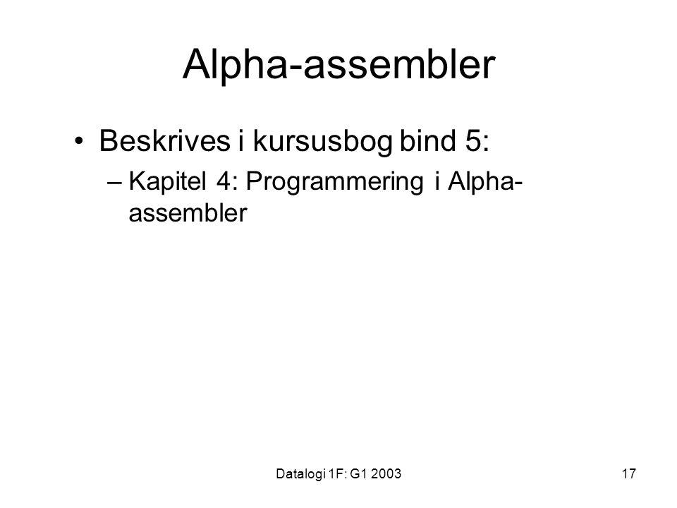 Datalogi 1F: G1 200317 Alpha-assembler Beskrives i kursusbog bind 5: –Kapitel 4: Programmering i Alpha- assembler
