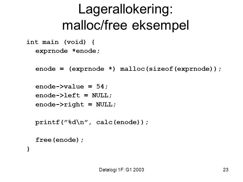 Datalogi 1F: G1 200323 Lagerallokering: malloc/free eksempel int main (void) { exprnode *enode; enode = (exprnode *) malloc(sizeof(exprnode)); enode->value = 54; enode->left = NULL; enode->right = NULL; printf( %d\n , calc(enode)); free(enode); }