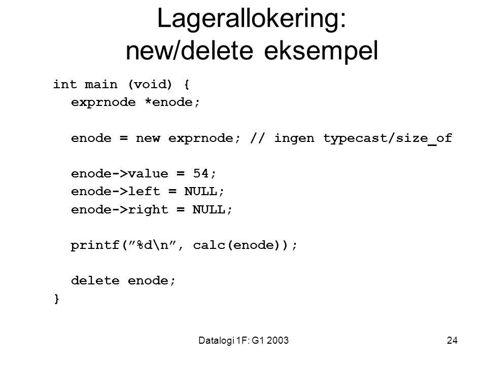 Datalogi 1F: G1 200324 Lagerallokering: new/delete eksempel int main (void) { exprnode *enode; enode = new exprnode; // ingen typecast/size_of enode->value = 54; enode->left = NULL; enode->right = NULL; printf( %d\n , calc(enode)); delete enode; }