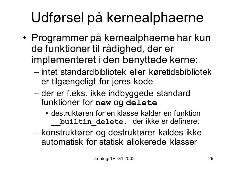 Datalogi 1F: G1 200329 Udførsel på kernealphaerne Programmer på kernealphaerne har kun de funktioner til rådighed, der er implementeret i den benyttede kerne: –intet standardbibliotek eller køretidsbibliotek er tilgængeligt for jeres kode –der er f.eks.